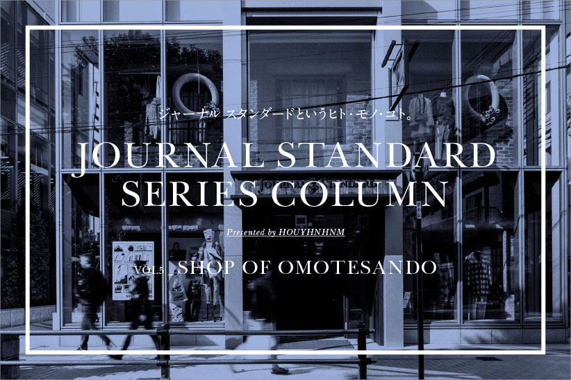 JOURNAL STANDARD SERIES COLUMN  VOL_5 SHOP OF OMOTESANDO