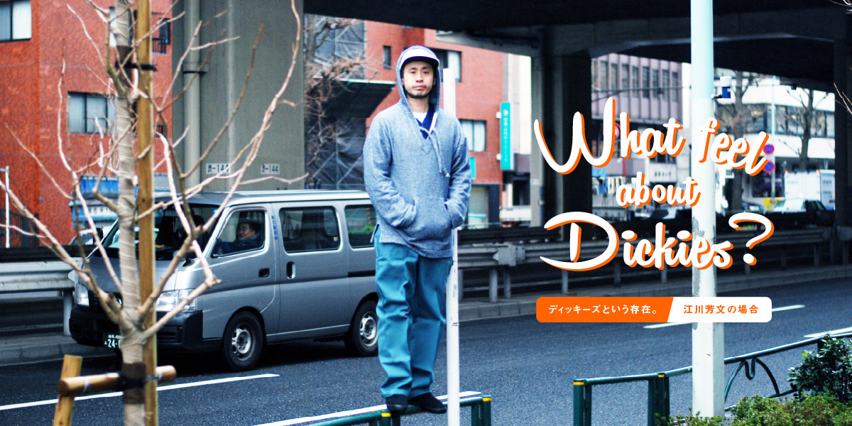 What feel about Dickies? ディッキーズという存在。 江川芳文の場合