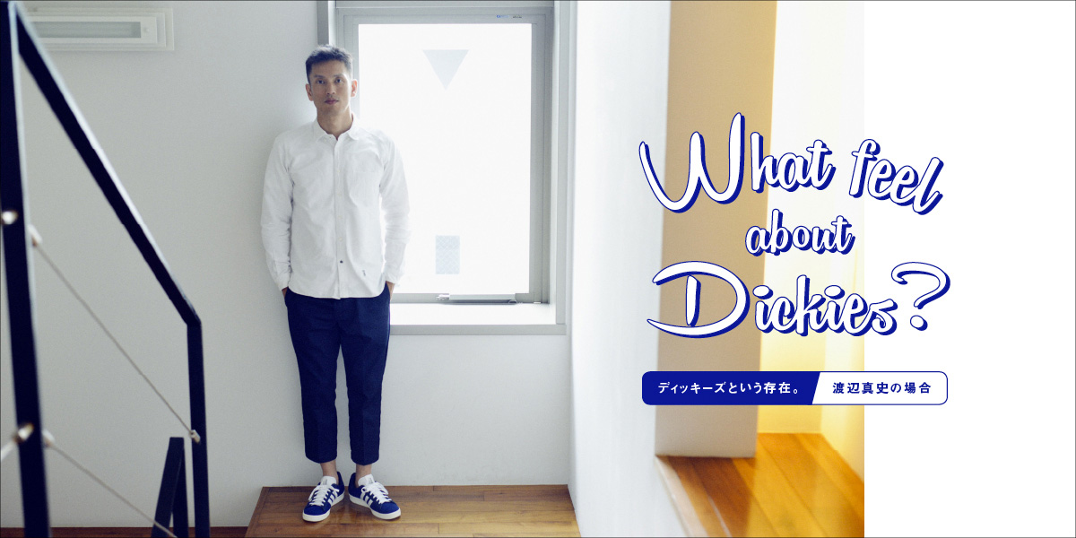 What feel about Dickies? ディッキーズという存在。 渡辺真史の場合