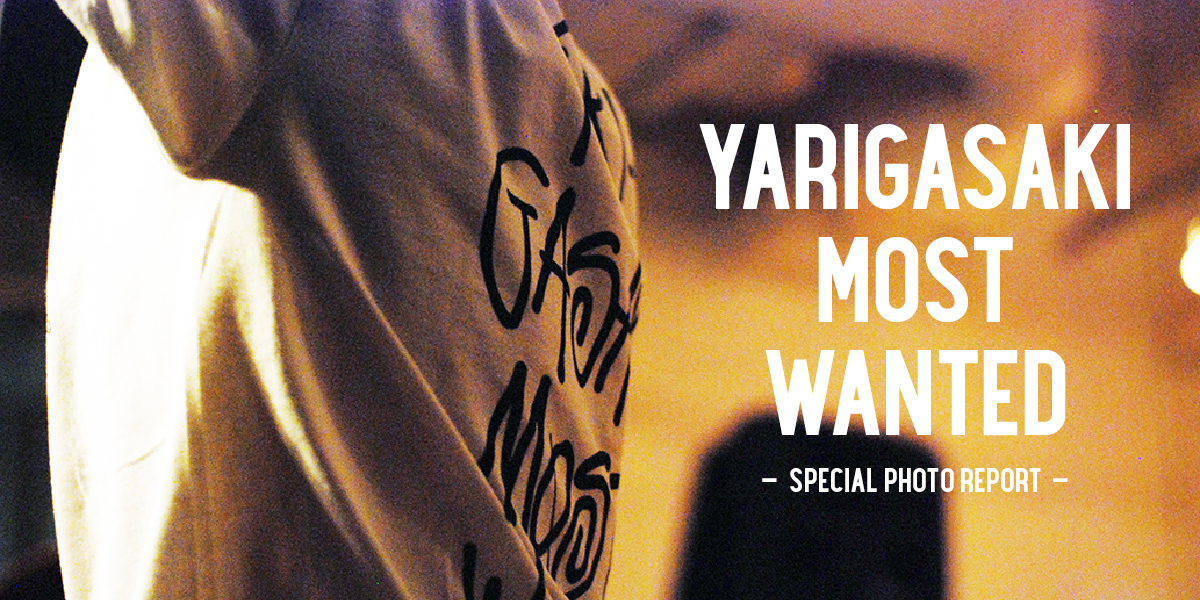 YARIGASAKI MOST WANTED -SPECIAL PHOTO REPORT-