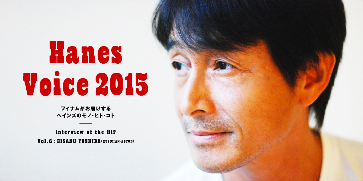 Interview of the HIP VOL.5 Eisaku Yoshida/Musician・Actor Hanes Voice 2015