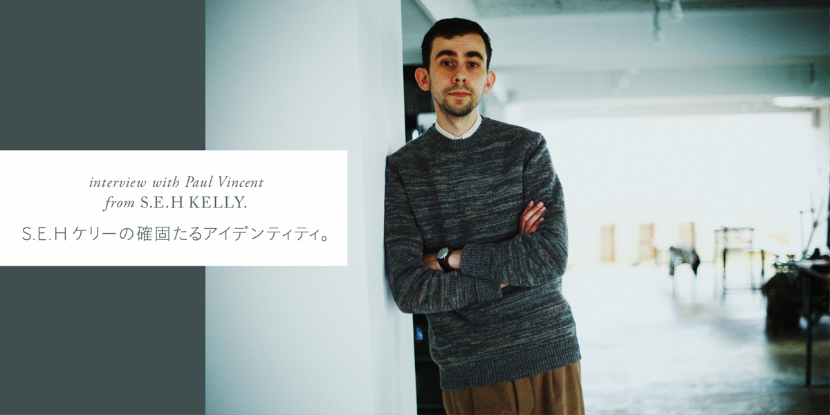 S.E.H ケリーの確固たるアイデンティティー。 interview with Paul Vincent from S.E.H KELLY.