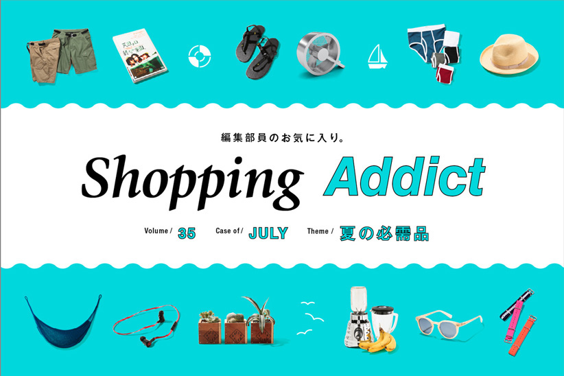 Shopping Addict Vol.35 〜夏の必需品〜