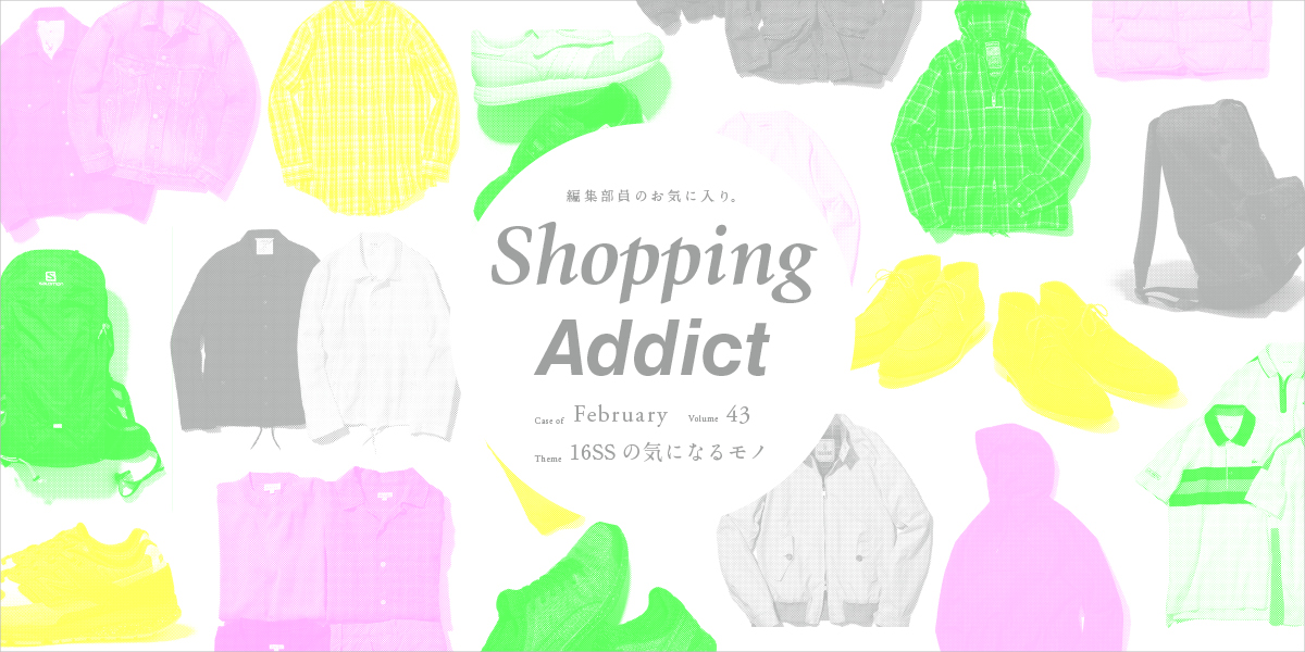 Shopping Addict vol.43 〜16SSの気になるモノ〜