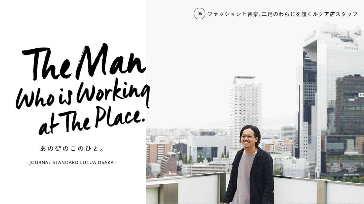 The Man who is working at The Place. あの街のこのひと。 – JOURNAL STANDARD LUCUA OSAKA –