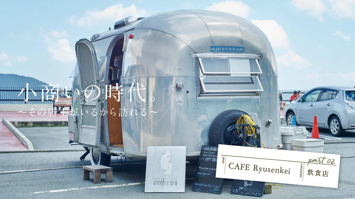 小商いの時代。 〜その店主がいるから訪れる〜 第二回:CAFE Ryusenkei(飲食店)