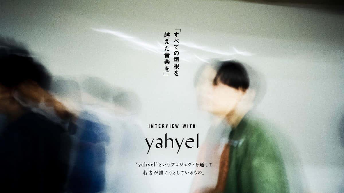 """「すべての垣根を越えた音楽を」<br> """"yahyel""""というプロジェクトを通して若者が描こうとしているもの。"""