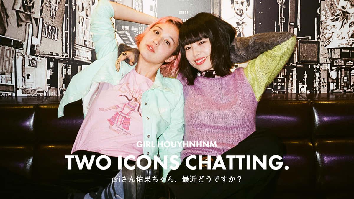 TWO ICONS CHATTING. : eriさん佑果ちゃん、最近どうですか?