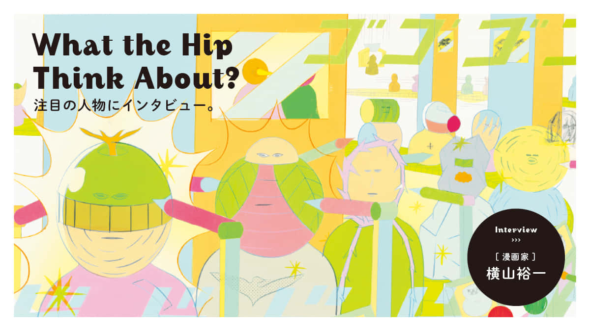 What the hip think about? 注目の人物にインタビュー。漫画家・横山裕一