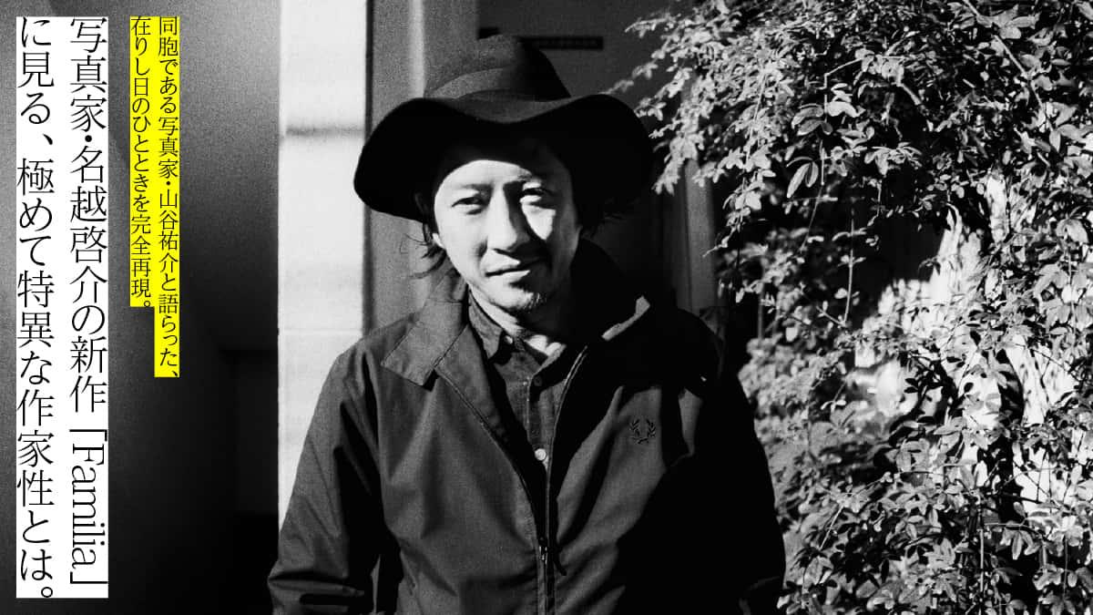 写真家・名越啓介の新作「Familia」に見る、 極めて特異な作家性とは。 同胞である写真家・山谷佑介と語らった、 在りし日のひとときを完全再現。