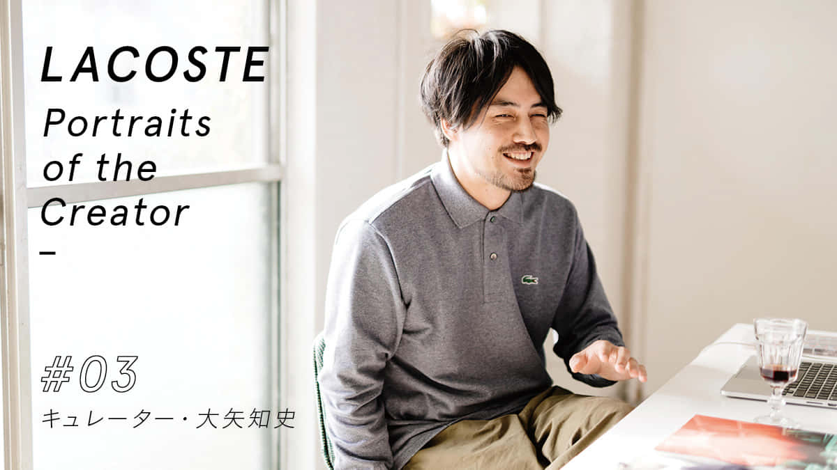 LACOSTE Portraits of the creator vol.3 キュレーター 大矢知史