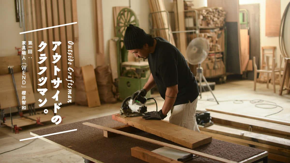 アウトサイドのクラフツマン。 第一回:家具職人「WEND」櫻井智和