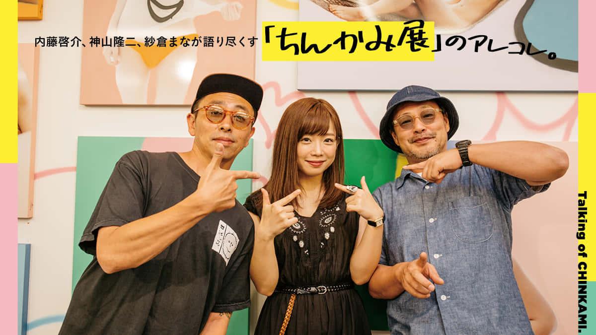 内藤啓介、神山隆二、紗倉まなが語り尽くす「ちんかみ展」のアレコレ。