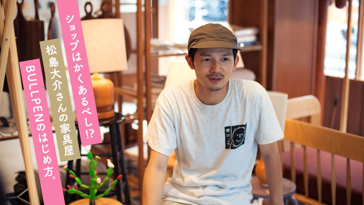 ショップはかくあるべし!? 松島大介さんの家具屋BULLPENのはじめ方。