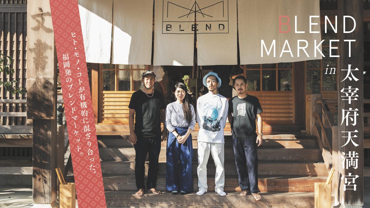 ヒト・モノ・コトが有機的に混ざり合った福岡発のブレンドマーケット。