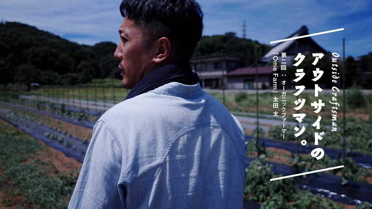 アウトサイドのクラフツマン。 第二回:オーガニックファーマー「Ome Farm」太田 太