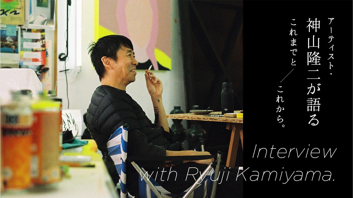 アーティスト・神山隆二が語るこれまでとこれから。