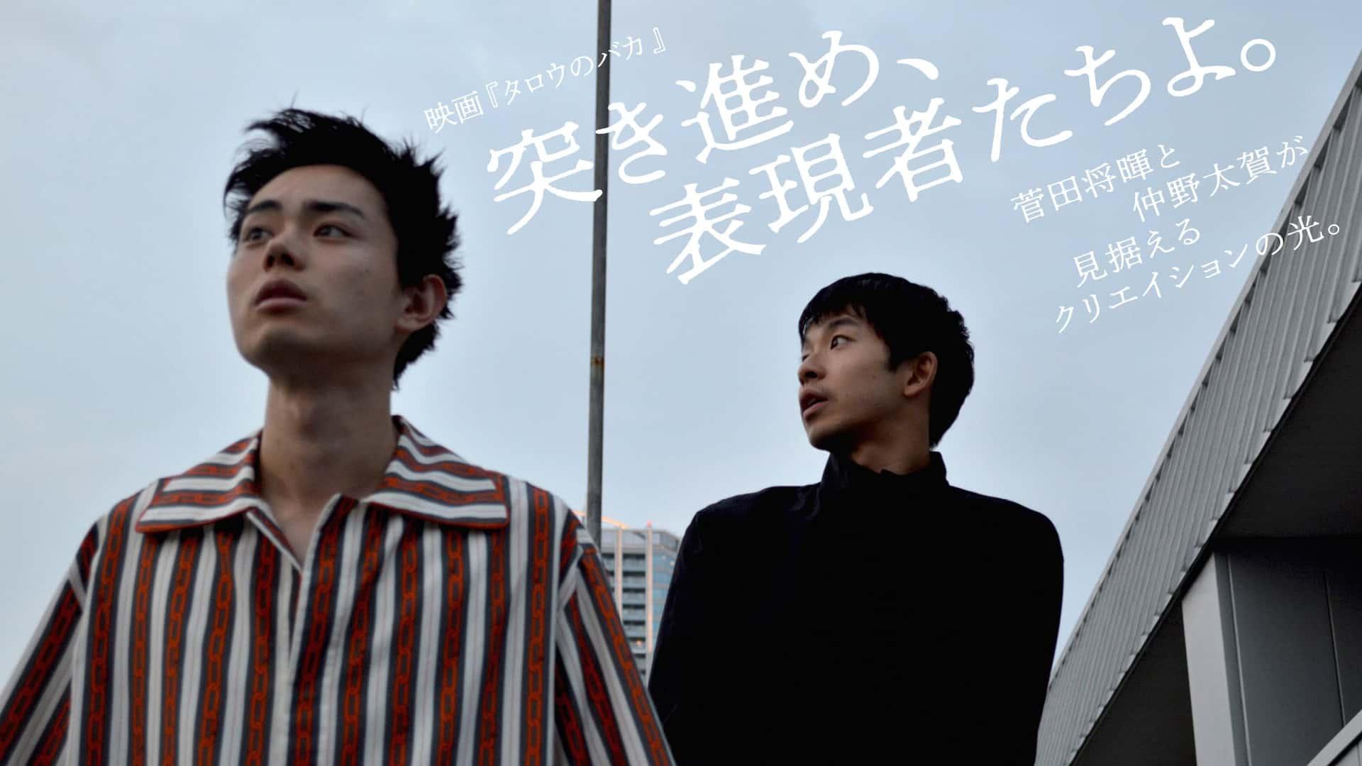 突き進め、表現者たちよ。菅田将暉と仲野太賀が見据えるクリエイションの光。