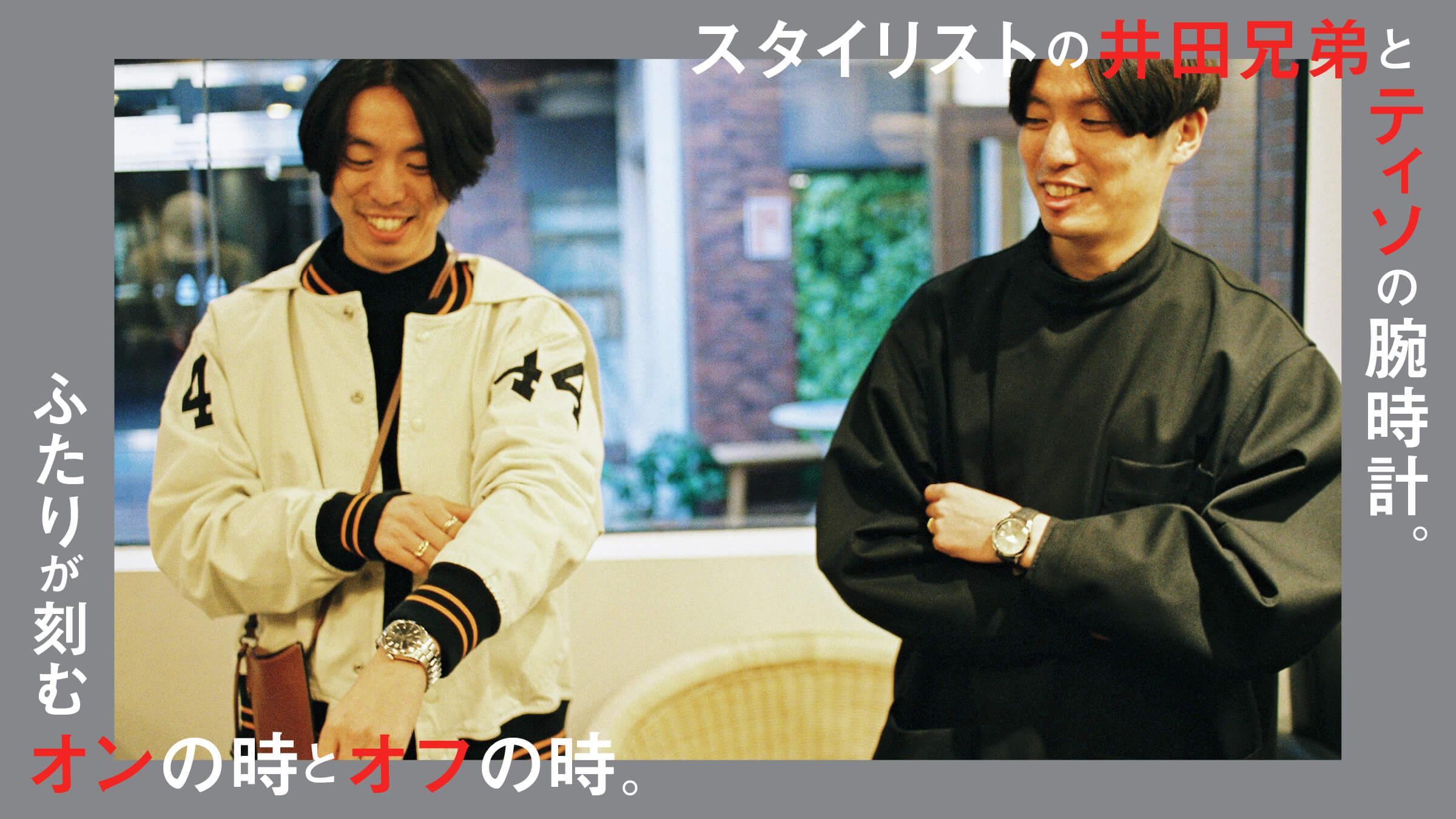 スタイリストの井田兄弟とティソの腕時計。 ふたりが刻むオンの時とオフの時。