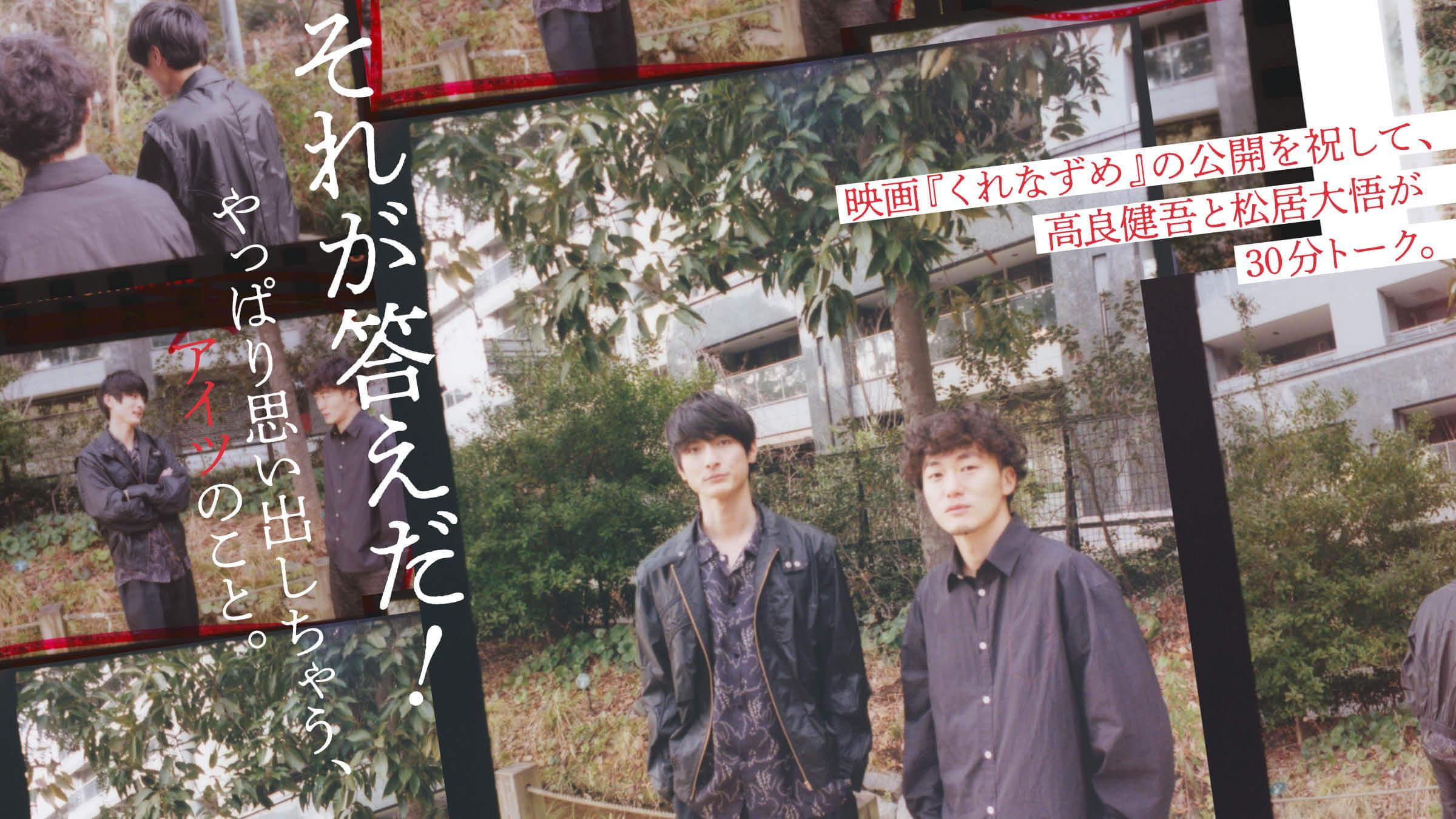 映画『くれなずめ』の公開を祝して、高良健吾と松居大悟が30分トーク。それが答えだ! やっぱり思い出しちゃう、アイツのこと。
